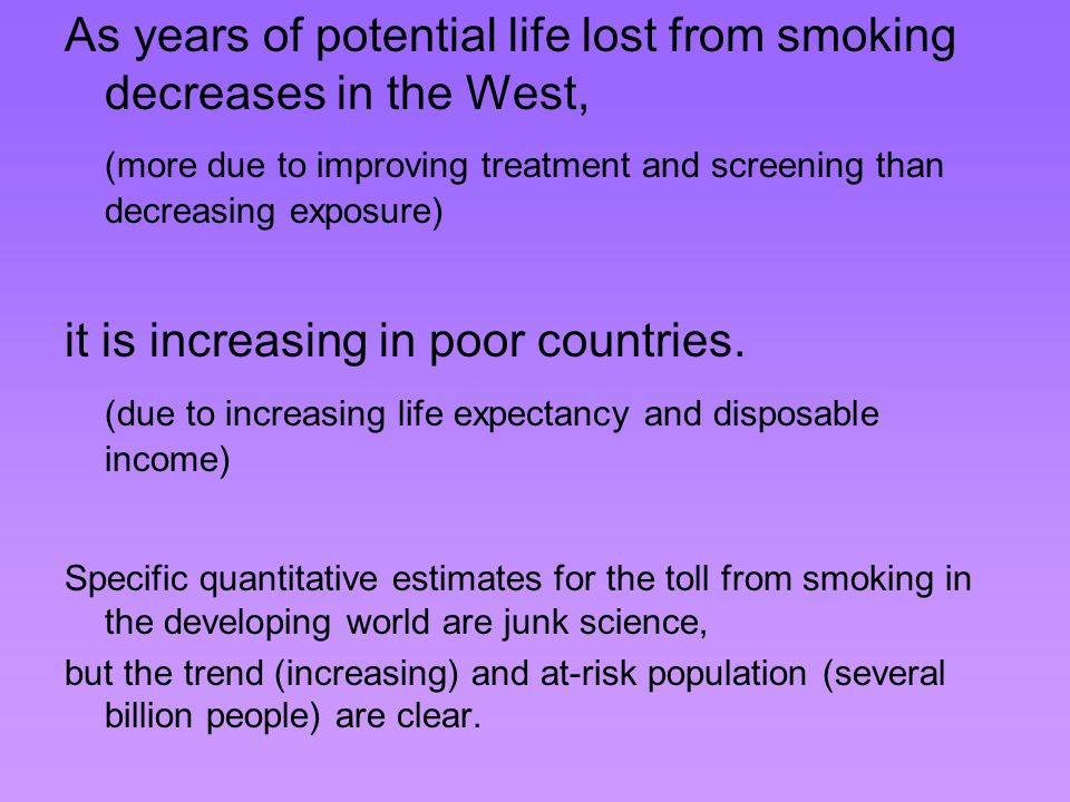 As years of potential life lost from smoking decreases in the West, (more due to improving treatment and screening than decreasing exposure) it is increasing in poor countries.