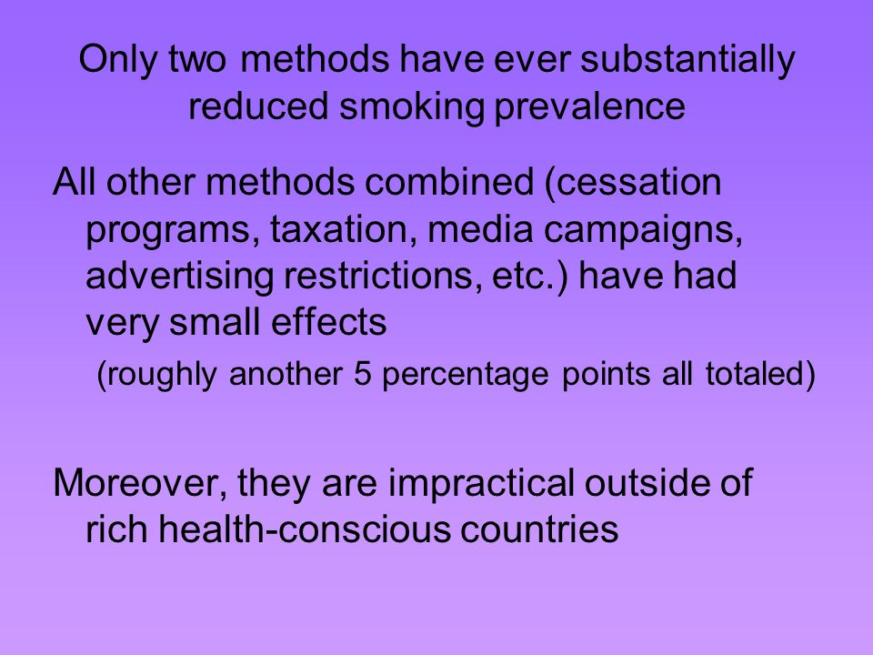 Only two methods have ever substantially reduced smoking prevalence All other methods combined (cessation programs, taxation, media campaigns, advertising restrictions, etc.) have had very small effects (roughly another 5 percentage points all totaled) Moreover, they are impractical outside of rich health-conscious countries