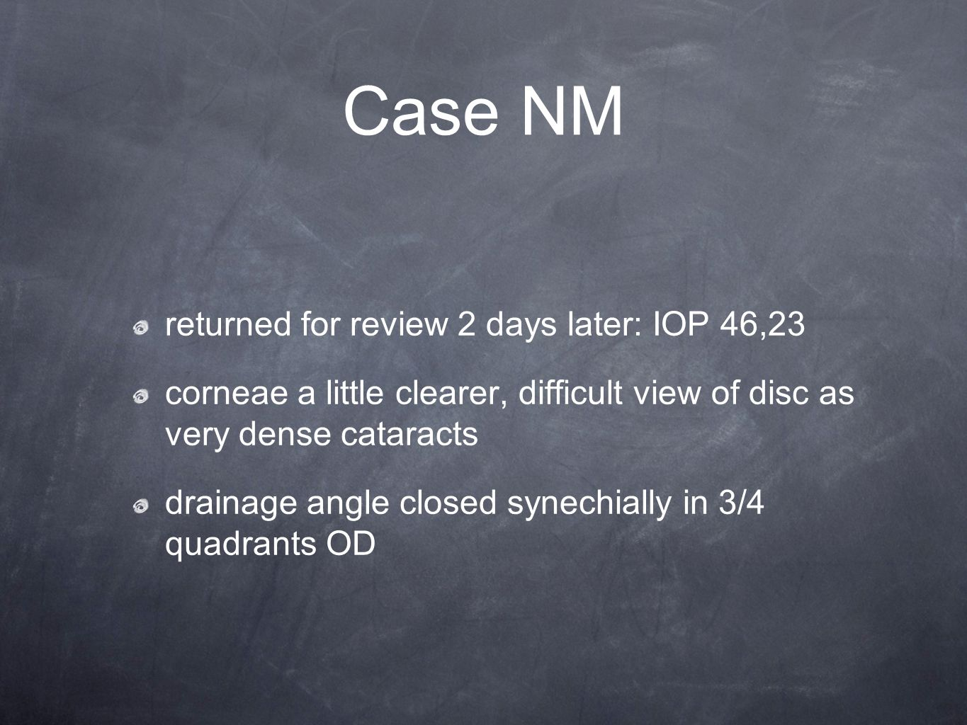Case NM returned for review 2 days later: IOP 46,23 corneae a little clearer, difficult view of disc as very dense cataracts drainage angle closed synechially in 3/4 quadrants OD