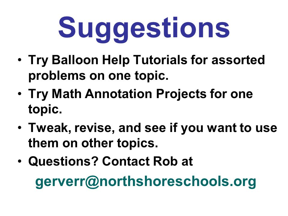 Suggestions Try Balloon Help Tutorials for assorted problems on one topic. Try Math Annotation Projects for one topic. Tweak, revise, and see if you w