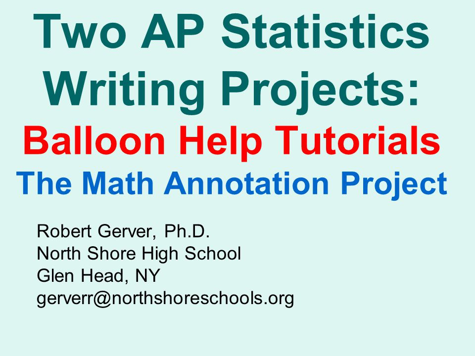 Two AP Statistics Writing Projects: Balloon Help Tutorials The Math Annotation Project Robert Gerver, Ph.D.