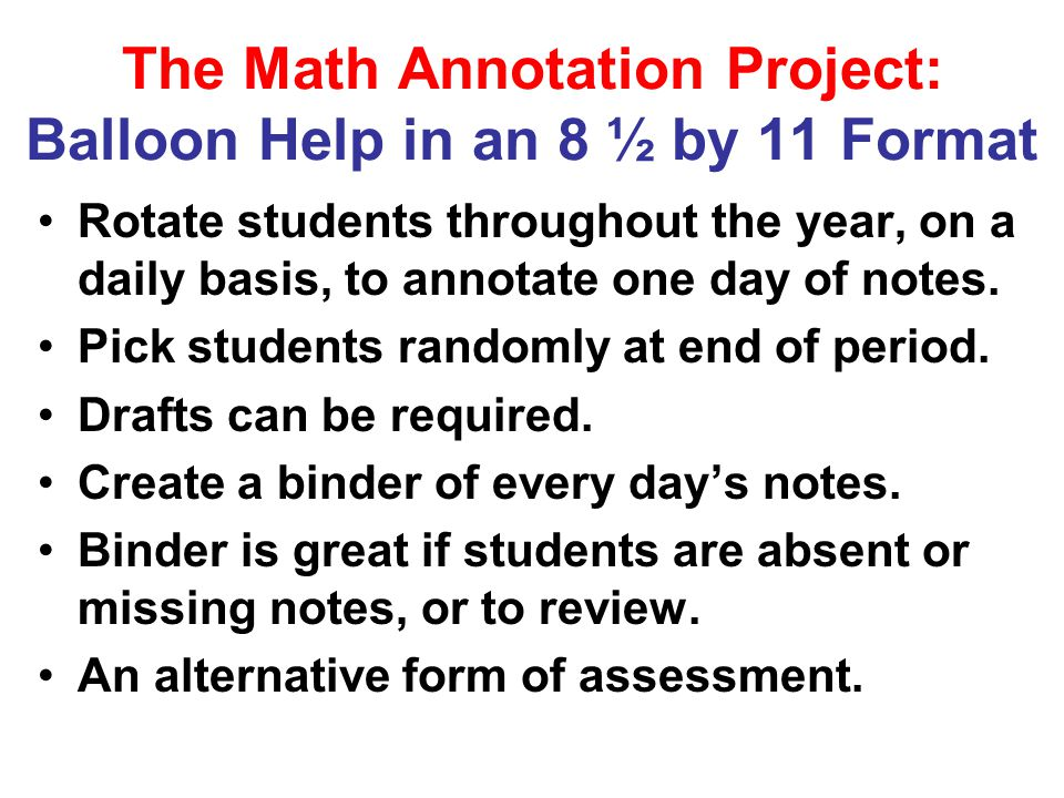 The Math Annotation Project: Balloon Help in an 8 ½ by 11 Format Rotate students throughout the year, on a daily basis, to annotate one day of notes.
