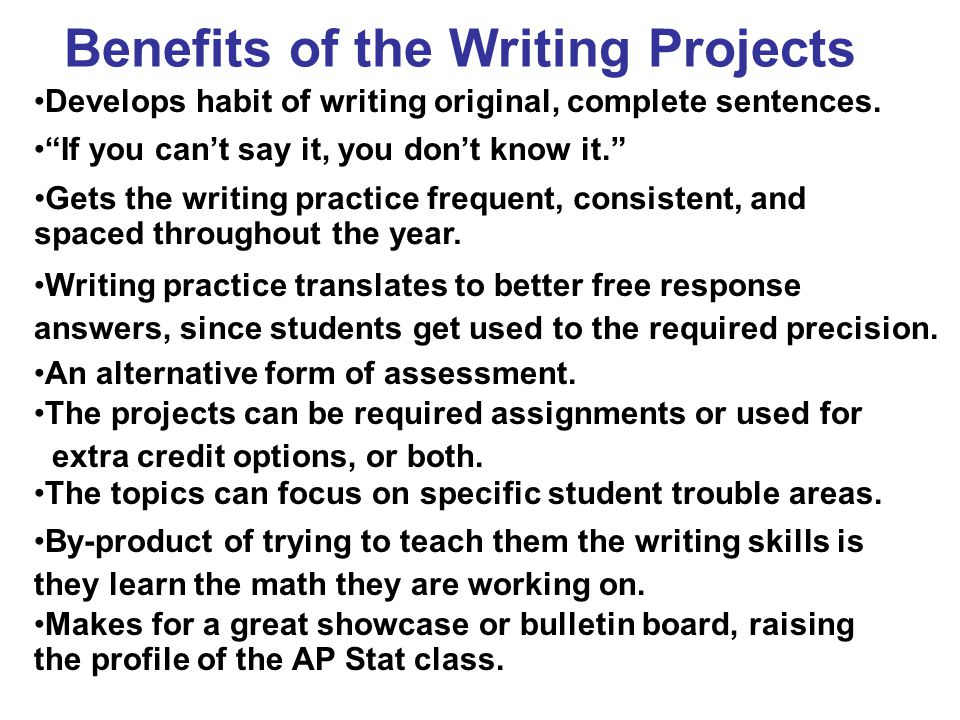 "Benefits of the Writing Projects Develops habit of writing original, complete sentences. ""If you can't say it, you don't know it."" Gets the writing pr"