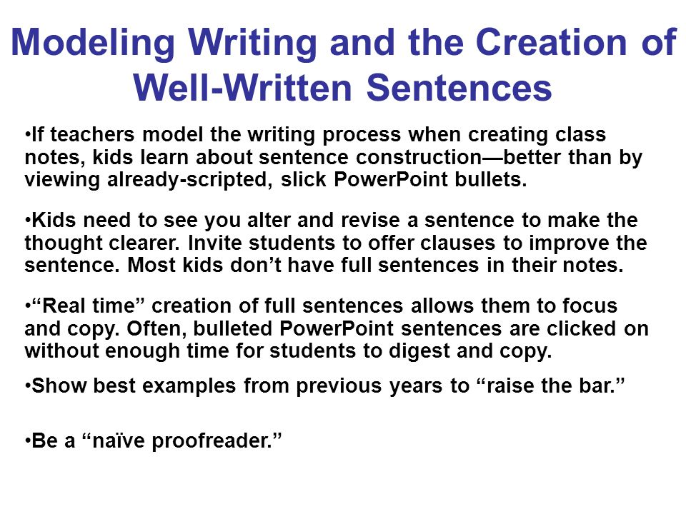 Modeling Writing and the Creation of Well-Written Sentences If teachers model the writing process when creating class notes, kids learn about sentence construction—better than by viewing already-scripted, slick PowerPoint bullets.