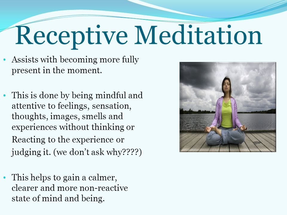 Receptive Meditation Assists with becoming more fully present in the moment. This is done by being mindful and attentive to feelings, sensation, thoug