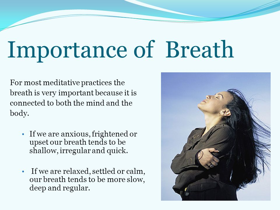 Importance of Breath For most meditative practices the breath is very important because it is connected to both the mind and the body. If we are anxio