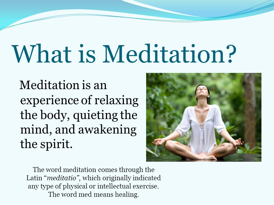 What is Meditation? Meditation is an experience of relaxing the body, quieting the mind, and awakening the spirit. The word meditation comes through t