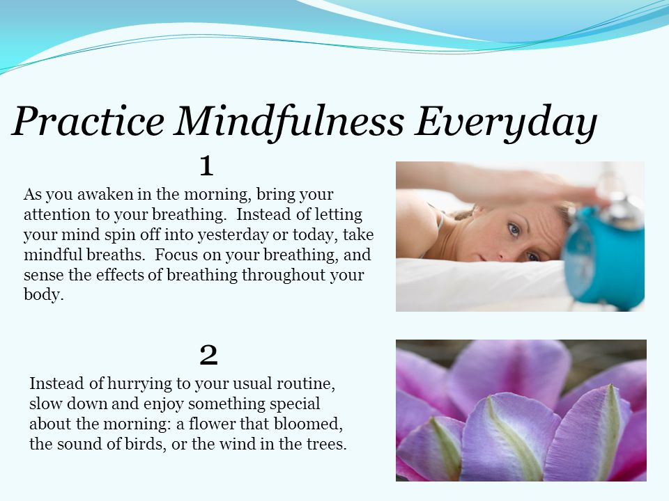 Practice Mindfulness Everyday 1 As you awaken in the morning, bring your attention to your breathing. Instead of letting your mind spin off into yeste