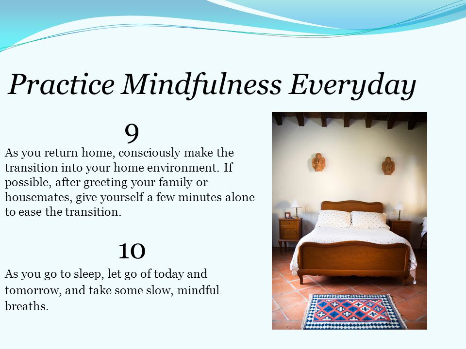 Practice Mindfulness Everyday 9 As you return home, consciously make the transition into your home environment. If possible, after greeting your famil
