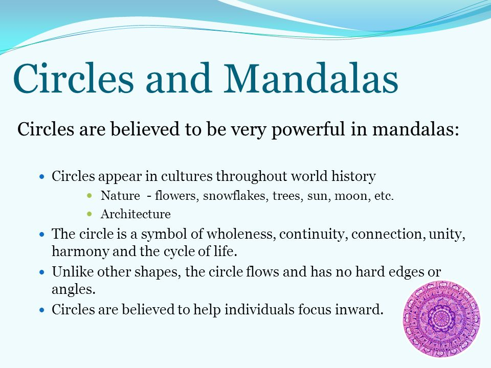 Circles and Mandalas Circles are believed to be very powerful in mandalas: Circles appear in cultures throughout world history Nature - flowers, snowf