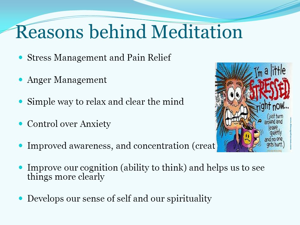 Reasons behind Meditation Stress Management and Pain Relief Anger Management Simple way to relax and clear the mind Control over Anxiety Improved awar