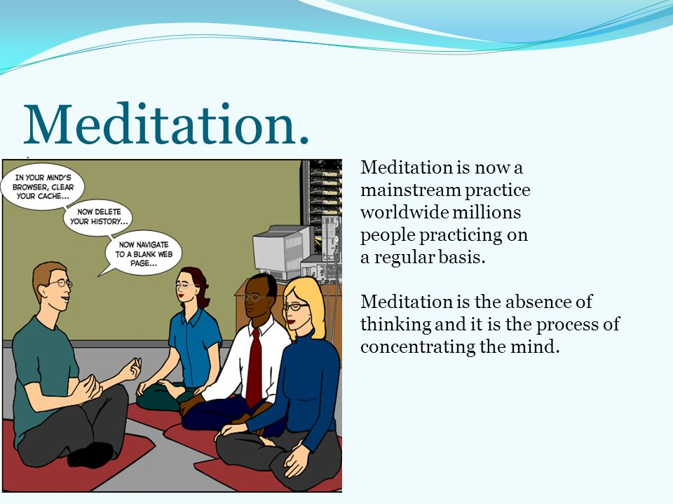Meditation. Meditation is now a mainstream practice worldwide millions people practicing on a regular basis. Meditation is the absence of thinking and