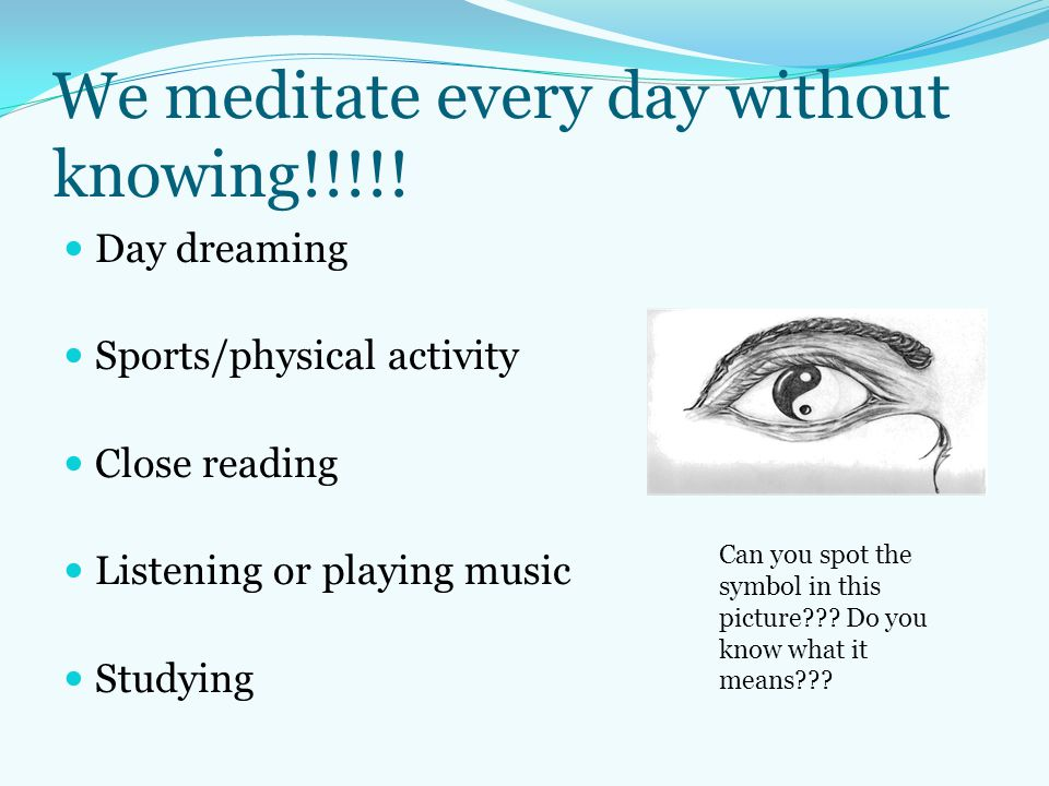 We meditate every day without knowing!!!!! Day dreaming Sports/physical activity Close reading Listening or playing music Studying Can you spot the sy