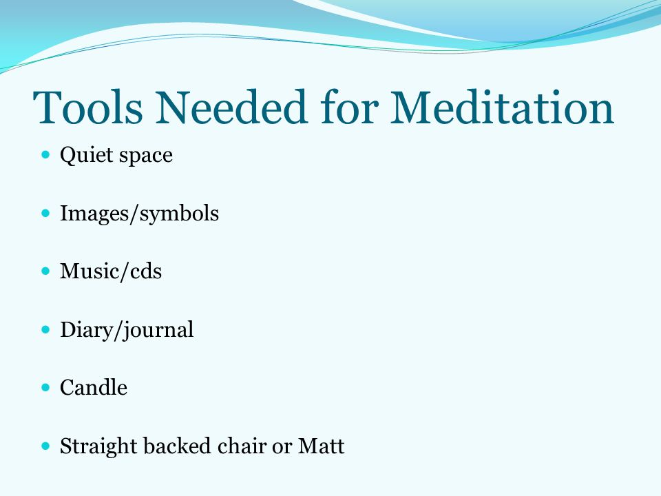 Tools Needed for Meditation Quiet space Images/symbols Music/cds Diary/journal Candle Straight backed chair or Matt