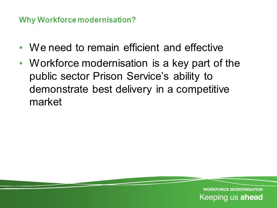 Why Workforce modernisation? We need to remain efficient and effective Workforce modernisation is a key part of the public sector Prison Service's abi