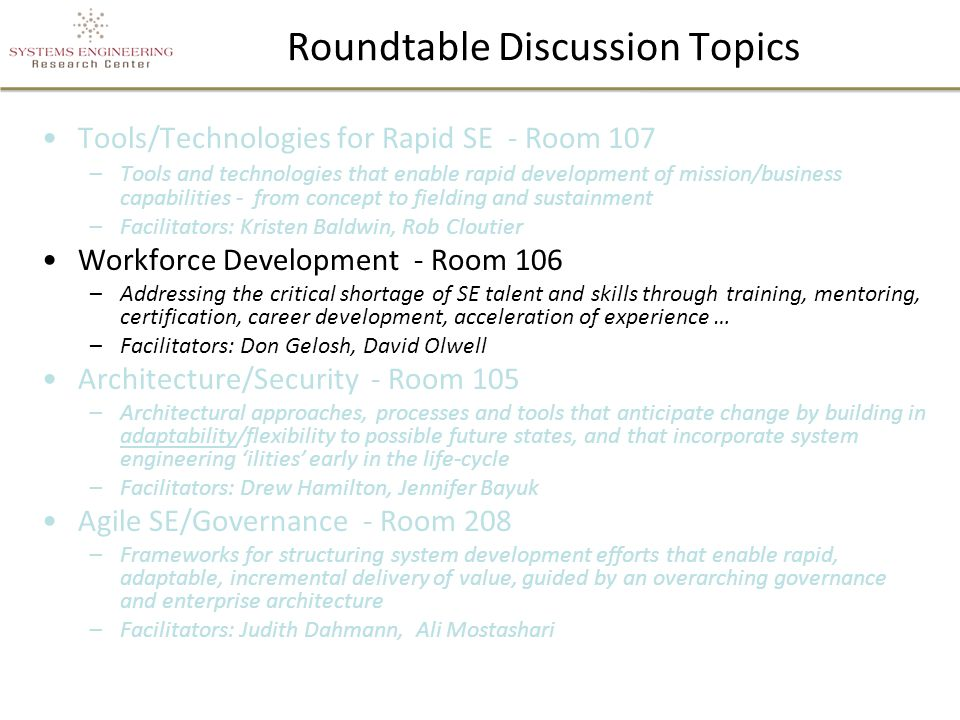 Roundtable Discussion Topics Tools/Technologies for Rapid SE - Room 107 –Tools and technologies that enable rapid development of mission/business capabilities - from concept to fielding and sustainment –Facilitators: Kristen Baldwin, Rob Cloutier Workforce Development - Room 106 –Addressing the critical shortage of SE talent and skills through training, mentoring, certification, career development, acceleration of experience … –Facilitators: Don Gelosh, David Olwell Architecture/Security - Room 105 –Architectural approaches, processes and tools that anticipate change by building in adaptability/flexibility to possible future states, and that incorporate system engineering 'ilities' early in the life-cycle –Facilitators: Drew Hamilton, Jennifer Bayuk Agile SE/Governance - Room 208 –Frameworks for structuring system development efforts that enable rapid, adaptable, incremental delivery of value, guided by an overarching governance and enterprise architecture –Facilitators: Judith Dahmann, Ali Mostashari