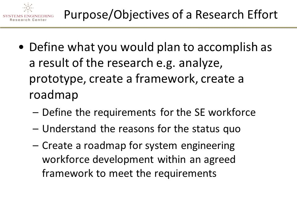Purpose/Objectives of a Research Effort Define what you would plan to accomplish as a result of the research e.g.