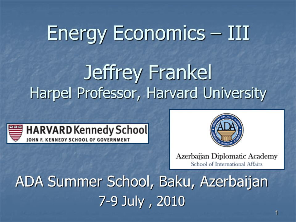 1 Energy Economics – III Jeffrey Frankel Harpel Professor, Harvard University ADA Summer School, Baku, Azerbaijan 7-9 July, 2010