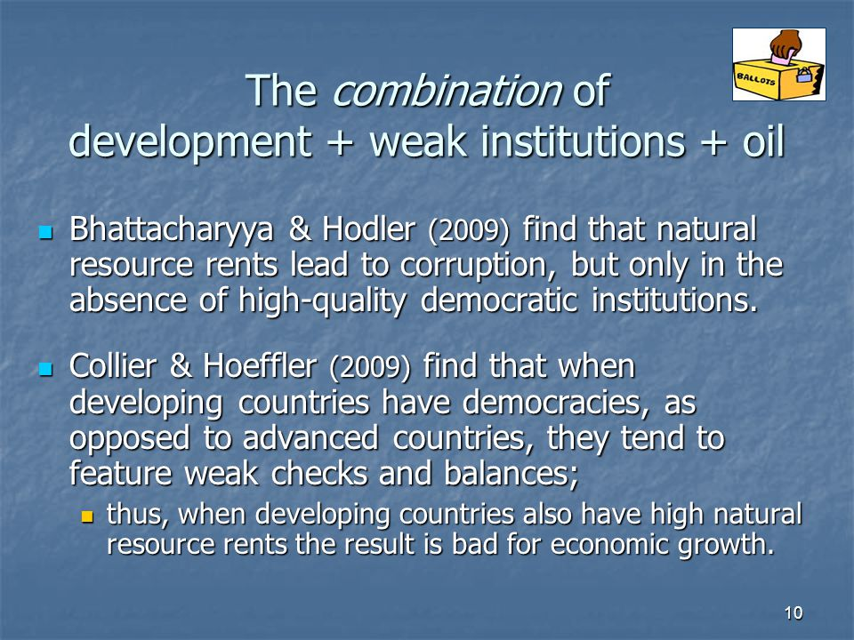 10 The combination of development + weak institutions + oil Bhattacharyya & Hodler (2009) find that natural resource rents lead to corruption, but only in the absence of high-quality democratic institutions.