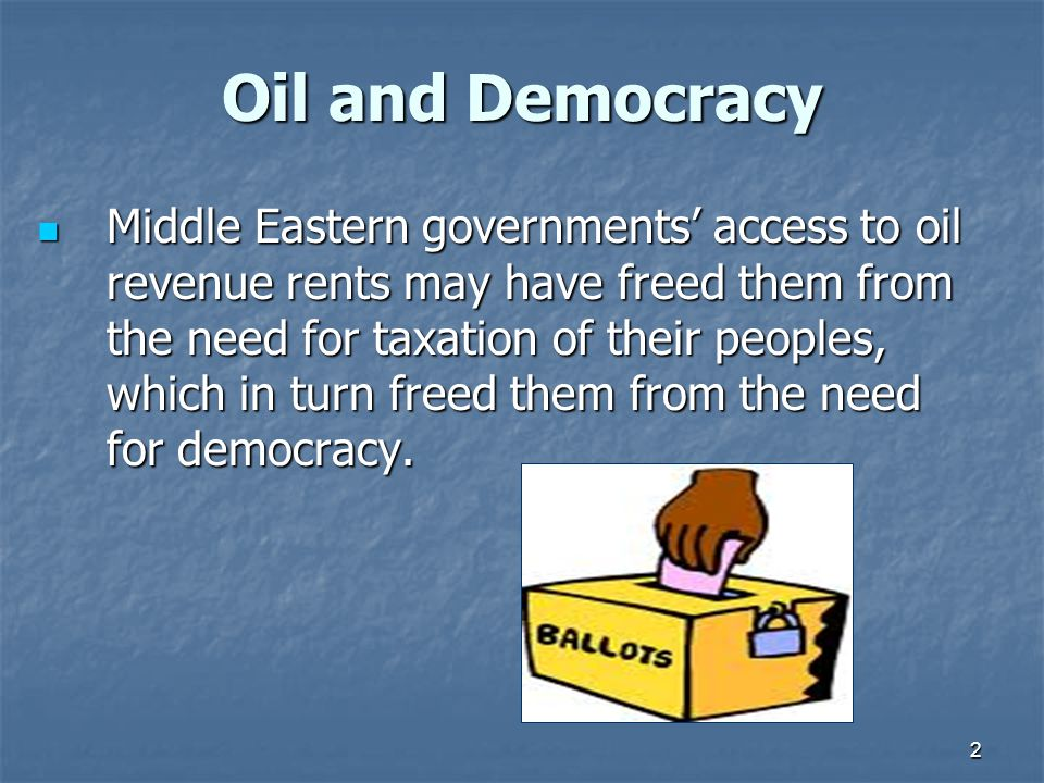 2 Oil and Democracy Middle Eastern governments' access to oil revenue rents may have freed them from the need for taxation of their peoples, which in turn freed them from the need for democracy.