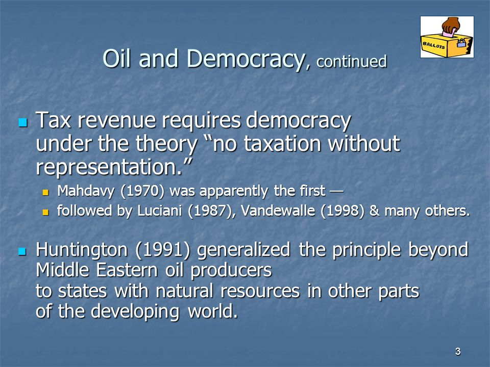 3 Oil and Democracy, continued Tax revenue requires democracy under the theory no taxation without representation. Tax revenue requires democracy under the theory no taxation without representation. Mahdavy (1970) was apparently the first — Mahdavy (1970) was apparently the first — followed by Luciani (1987), Vandewalle (1998) & many others.