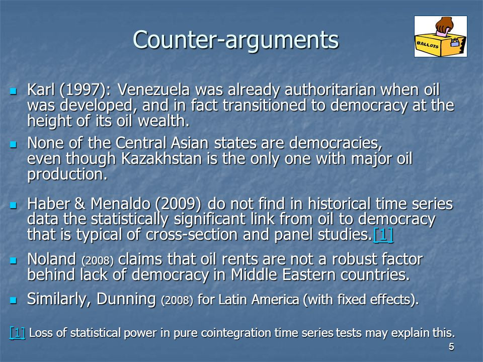 5 Counter-arguments Karl (1997): Venezuela was already authoritarian when oil was developed, and in fact transitioned to democracy at the height of its oil wealth.