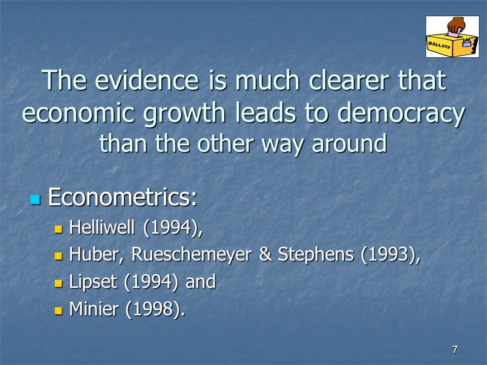 7 The evidence is much clearer that economic growth leads to democracy than the other way around Econometrics: Econometrics: Helliwell (1994), Helliwell (1994), Huber, Rueschemeyer & Stephens (1993), Huber, Rueschemeyer & Stephens (1993), Lipset (1994) and Lipset (1994) and Minier (1998).
