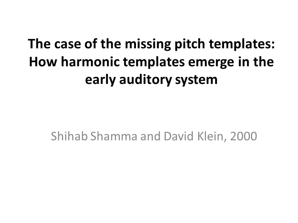 The case of the missing pitch templates: How harmonic templates emerge in the early auditory system Shihab Shamma and David Klein, 2000