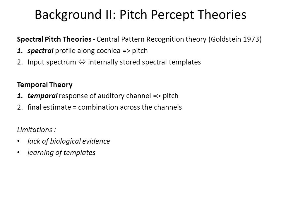 Background II: Pitch Percept Theories Spectral Pitch Theories - Central Pattern Recognition theory (Goldstein 1973) 1.spectral profile along cochlea => pitch 2.Input spectrum  internally stored spectral templates Temporal Theory 1.temporal response of auditory channel => pitch 2.final estimate = combination across the channels Limitations : lack of biological evidence learning of templates