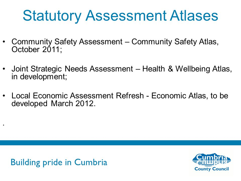 Building pride in Cumbria Do not use fonts other than Arial for your presentations Statutory Assessment Atlases Community Safety Assessment – Community Safety Atlas, October 2011; Joint Strategic Needs Assessment – Health & Wellbeing Atlas, in development; Local Economic Assessment Refresh - Economic Atlas, to be developed March 2012..