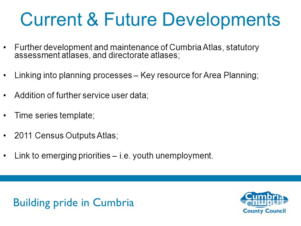 Building pride in Cumbria Do not use fonts other than Arial for your presentations Current & Future Developments Further development and maintenance of Cumbria Atlas, statutory assessment atlases, and directorate atlases; Linking into planning processes – Key resource for Area Planning; Addition of further service user data; Time series template; 2011 Census Outputs Atlas; Link to emerging priorities – i.e.