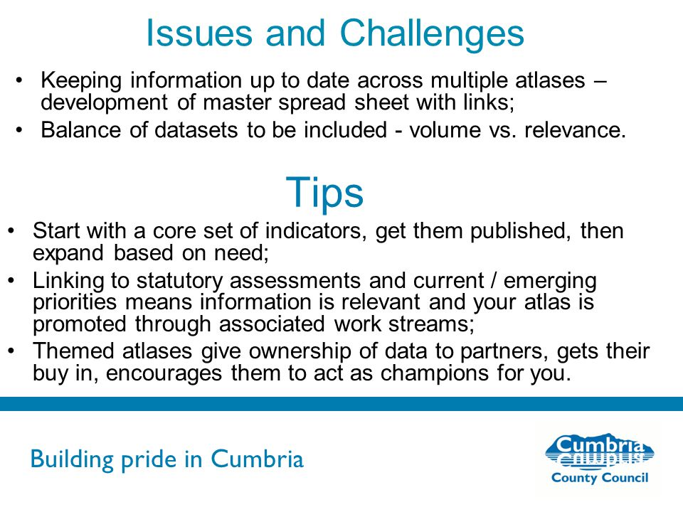 Building pride in Cumbria Do not use fonts other than Arial for your presentations Tips Start with a core set of indicators, get them published, then expand based on need; Linking to statutory assessments and current / emerging priorities means information is relevant and your atlas is promoted through associated work streams; Themed atlases give ownership of data to partners, gets their buy in, encourages them to act as champions for you.