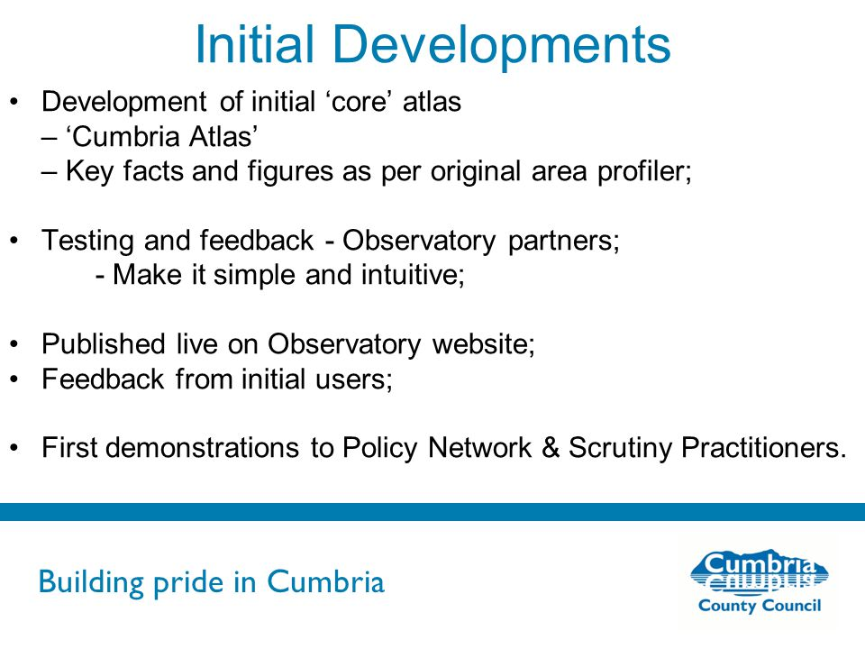 Building pride in Cumbria Do not use fonts other than Arial for your presentations Initial Developments Development of initial 'core' atlas – 'Cumbria Atlas' – Key facts and figures as per original area profiler; Testing and feedback - Observatory partners; - Make it simple and intuitive; Published live on Observatory website; Feedback from initial users; First demonstrations to Policy Network & Scrutiny Practitioners.