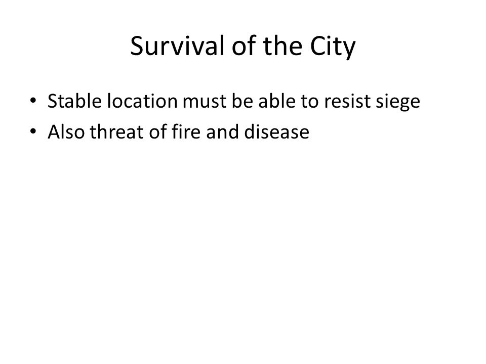 Survival of the City Stable location must be able to resist siege Also threat of fire and disease