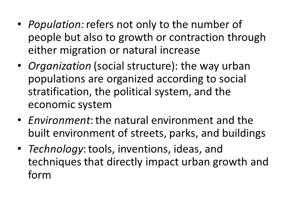 Population: refers not only to the number of people but also to growth or contraction through either migration or natural increase Organization (social structure): the way urban populations are organized according to social stratification, the political system, and the economic system Environment: the natural environment and the built environment of streets, parks, and buildings Technology: tools, inventions, ideas, and techniques that directly impact urban growth and form
