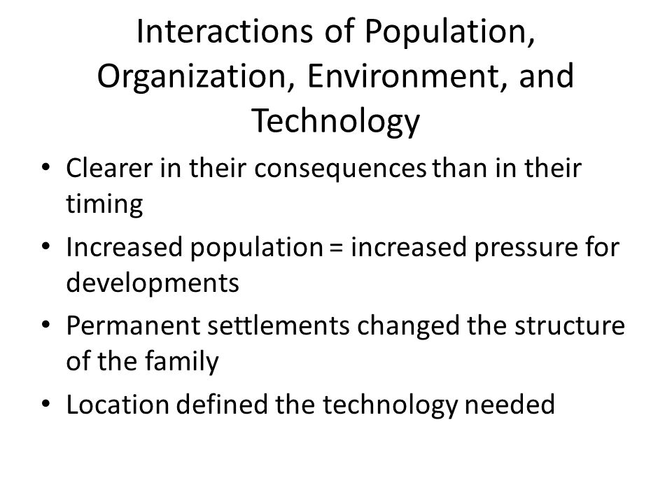 Interactions of Population, Organization, Environment, and Technology Clearer in their consequences than in their timing Increased population = increased pressure for developments Permanent settlements changed the structure of the family Location defined the technology needed