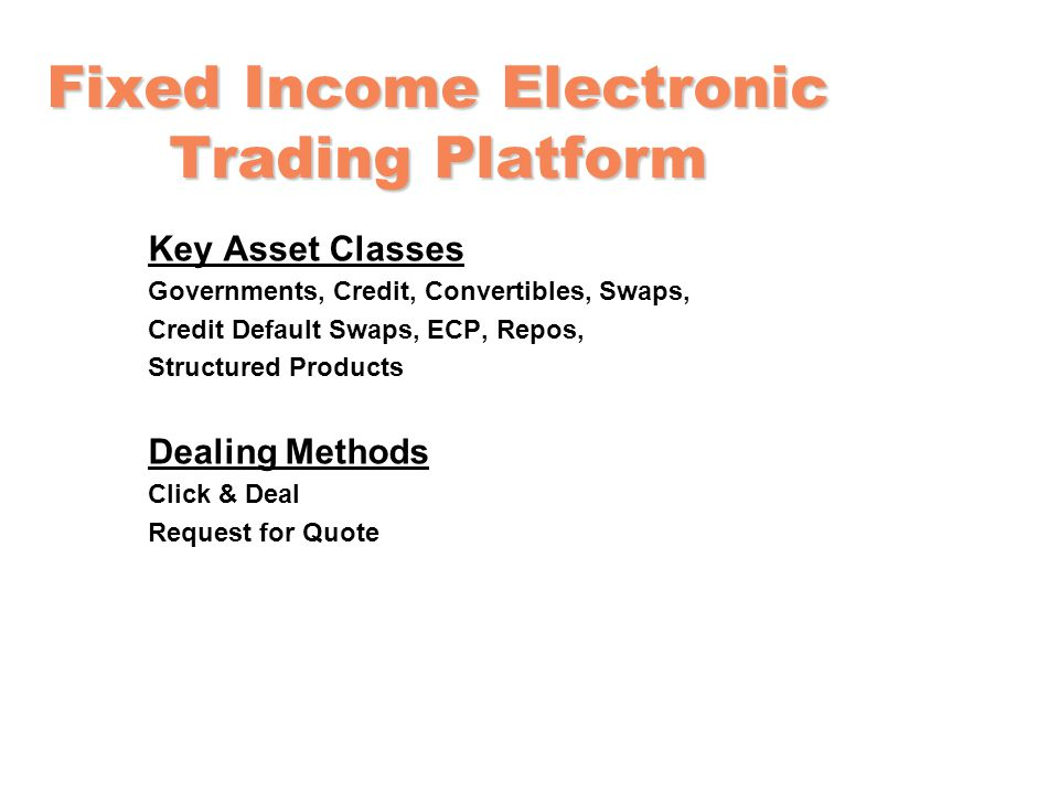 Fixed Income Electronic Trading Platform Key Asset Classes Governments, Credit, Convertibles, Swaps, Credit Default Swaps, ECP, Repos, Structured Products Dealing Methods Click & Deal Request for Quote