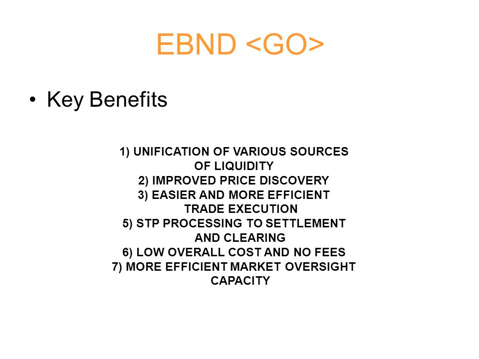 EBND Key Benefits 1) UNIFICATION OF VARIOUS SOURCES OF LIQUIDITY 2) IMPROVED PRICE DISCOVERY 3) EASIER AND MORE EFFICIENT TRADE EXECUTION 5) STP PROCE