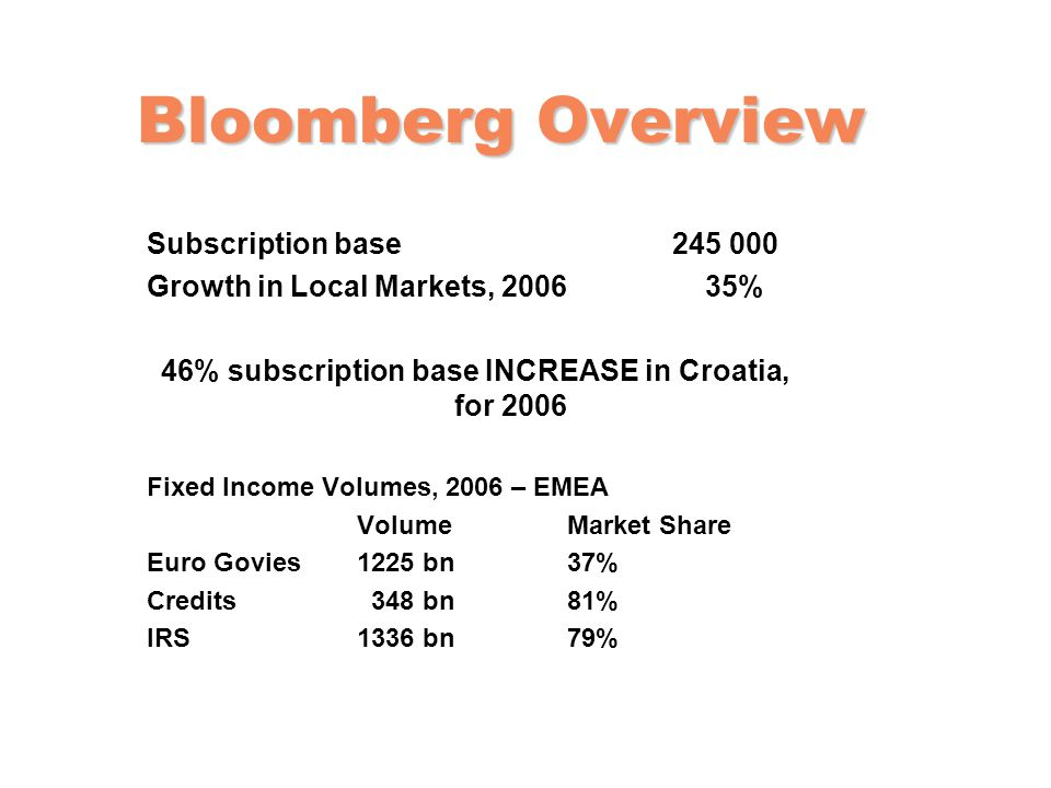 Bloomberg Overview Subscription base 245 000 Growth in Local Markets, 2006 35% 46% subscription base INCREASE in Croatia, for 2006 Fixed Income Volumes, 2006 – EMEA VolumeMarket Share Euro Govies 1225 bn 37% Credits 348 bn 81% IRS1336 bn79%