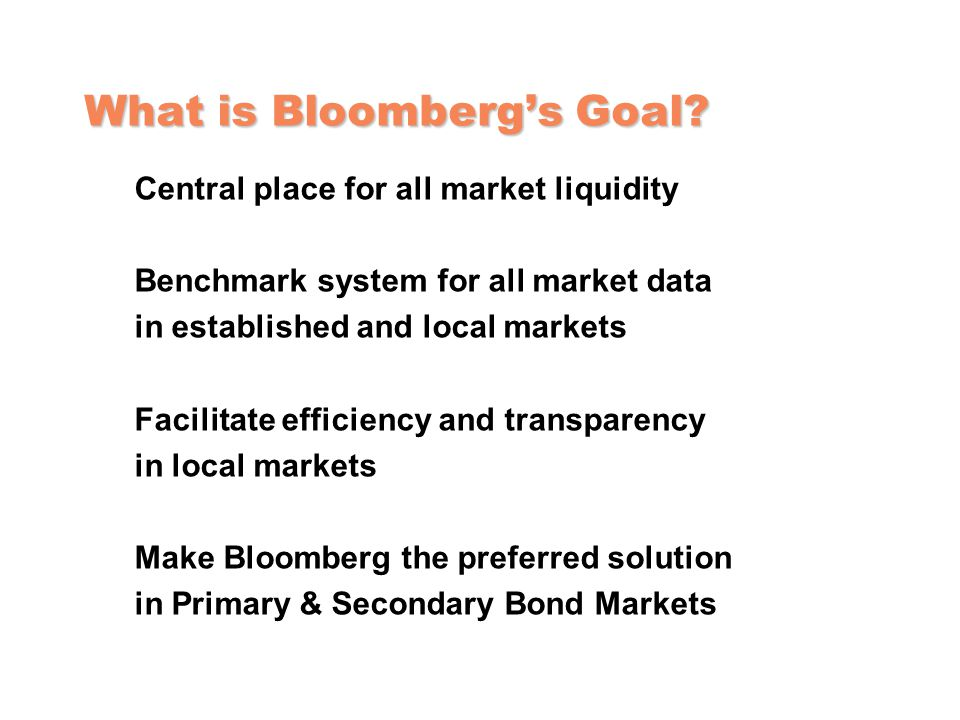 What is Bloomberg's Goal? Central place for all market liquidity Benchmark system for all market data in established and local markets Facilitate effi