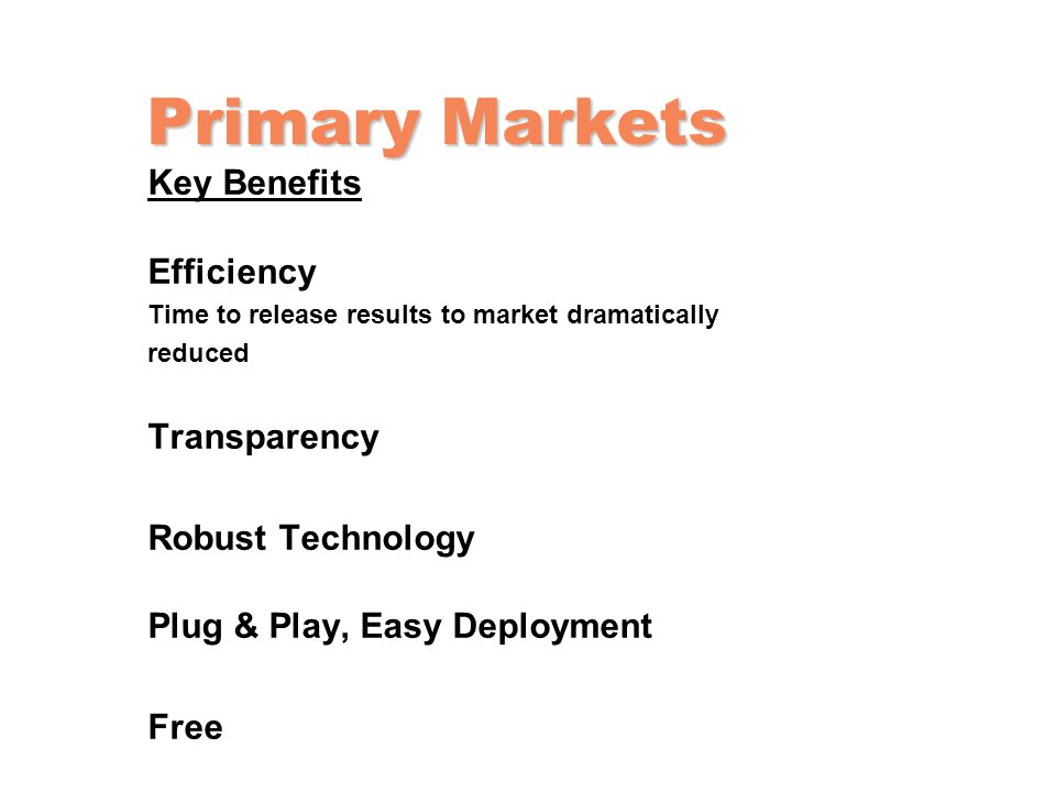Primary Markets Key Benefits Efficiency Time to release results to market dramatically reduced Transparency Robust Technology Plug & Play, Easy Deploy