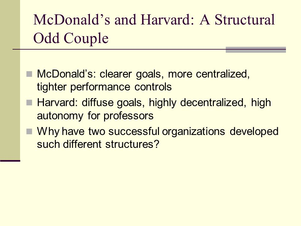 McDonald's and Harvard: A Structural Odd Couple McDonald's: clearer goals, more centralized, tighter performance controls Harvard: diffuse goals, highly decentralized, high autonomy for professors Why have two successful organizations developed such different structures