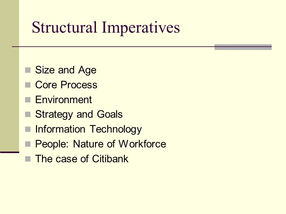 Structural Imperatives Size and Age Core Process Environment Strategy and Goals Information Technology People: Nature of Workforce The case of Citiban