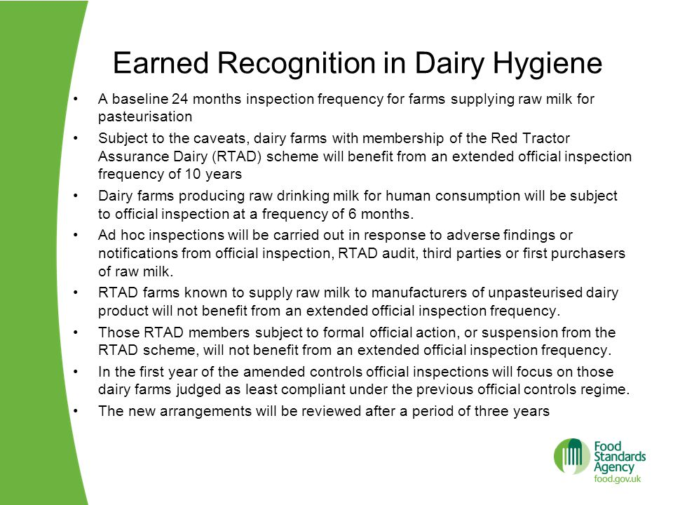 Earned Recognition in Dairy Hygiene A baseline 24 months inspection frequency for farms supplying raw milk for pasteurisation Subject to the caveats, dairy farms with membership of the Red Tractor Assurance Dairy (RTAD) scheme will benefit from an extended official inspection frequency of 10 years Dairy farms producing raw drinking milk for human consumption will be subject to official inspection at a frequency of 6 months.