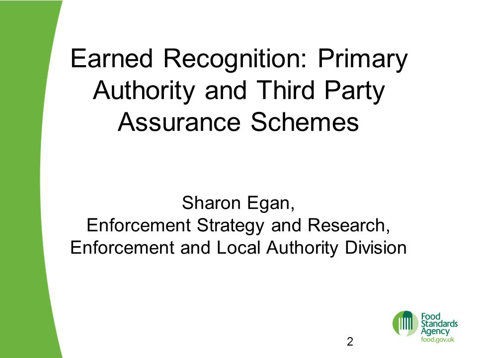 Earned Recognition: Primary Authority and Third Party Assurance Schemes Sharon Egan, Enforcement Strategy and Research, Enforcement and Local Authority Division 2