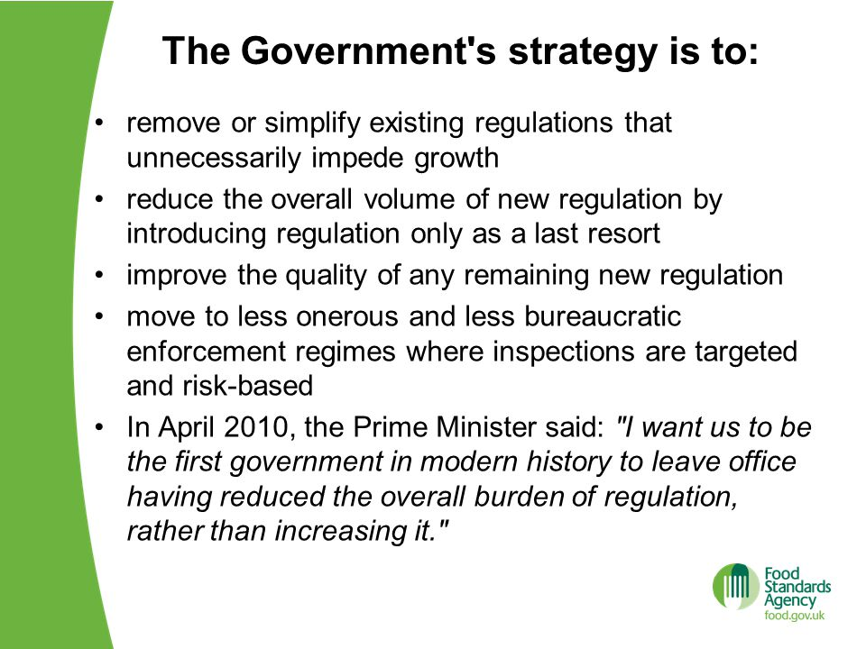 The Government s strategy is to: remove or simplify existing regulations that unnecessarily impede growth reduce the overall volume of new regulation by introducing regulation only as a last resort improve the quality of any remaining new regulation move to less onerous and less bureaucratic enforcement regimes where inspections are targeted and risk-based In April 2010, the Prime Minister said: I want us to be the first government in modern history to leave office having reduced the overall burden of regulation, rather than increasing it.