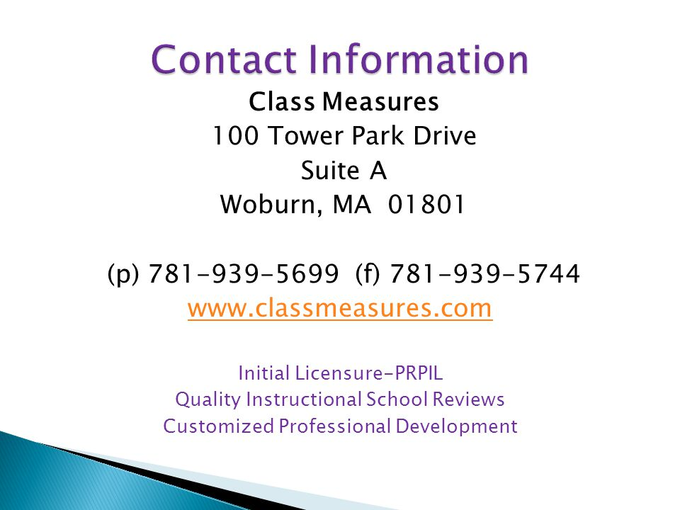 Class Measures 100 Tower Park Drive Suite A Woburn, MA 01801 (p) 781-939-5699 (f) 781-939-5744 www.classmeasures.com Initial Licensure-PRPIL Quality Instructional School Reviews Customized Professional Development