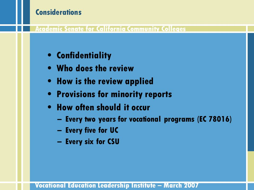 Academic Senate for California Community Colleges Vocational Education Leadership Institute – March 2007 Considerations Confidentiality Who does the review How is the review applied Provisions for minority reports How often should it occur –Every two years for vocational programs (EC 78016) –Every five for UC –Every six for CSU