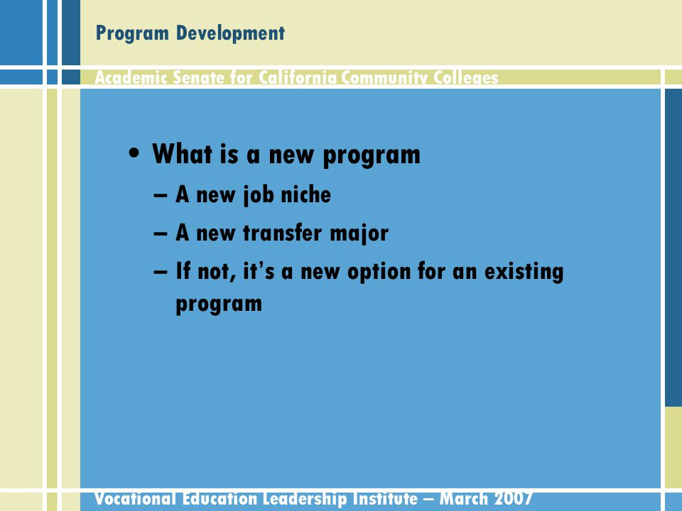 Academic Senate for California Community Colleges Vocational Education Leadership Institute – March 2007 Adding a new program: locally Faculty develop curriculum to address identified needs Local curriculum committee approval