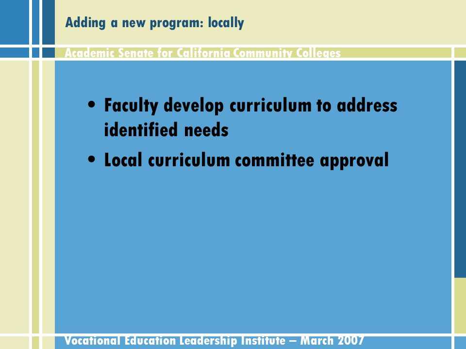 Academic Senate for California Community Colleges Vocational Education Leadership Institute – March 2007 Adding a new program: regionally Labor market information Demonstration of non-destructive competition with other college programs